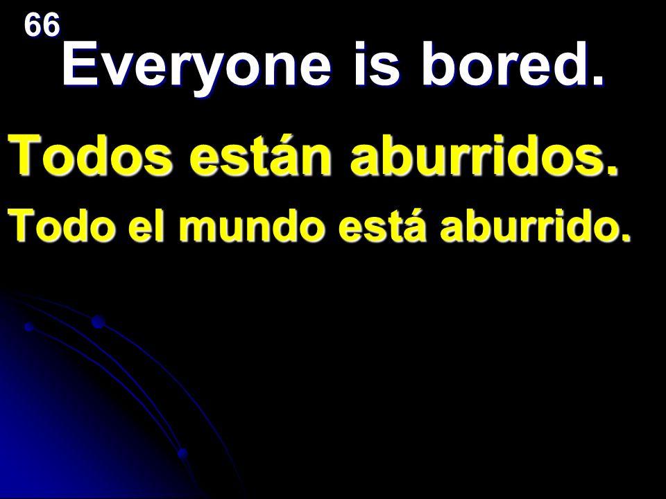 Everyone is bored. Todos están aburridos. Todo el mundo está aburrido.