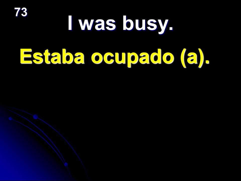 73 I was busy. Estaba ocupado (a).