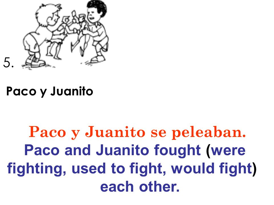 Paco y Juanito se peleaban. Paco and Juanito fought (were
