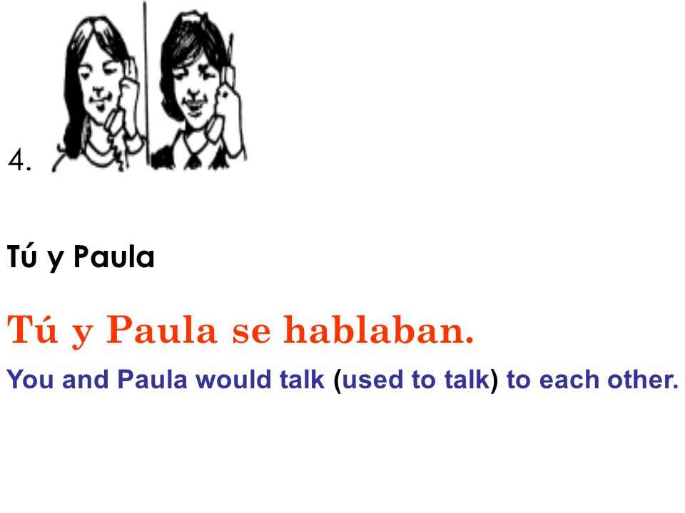 You and Paula would talk (used to talk) to each other.
