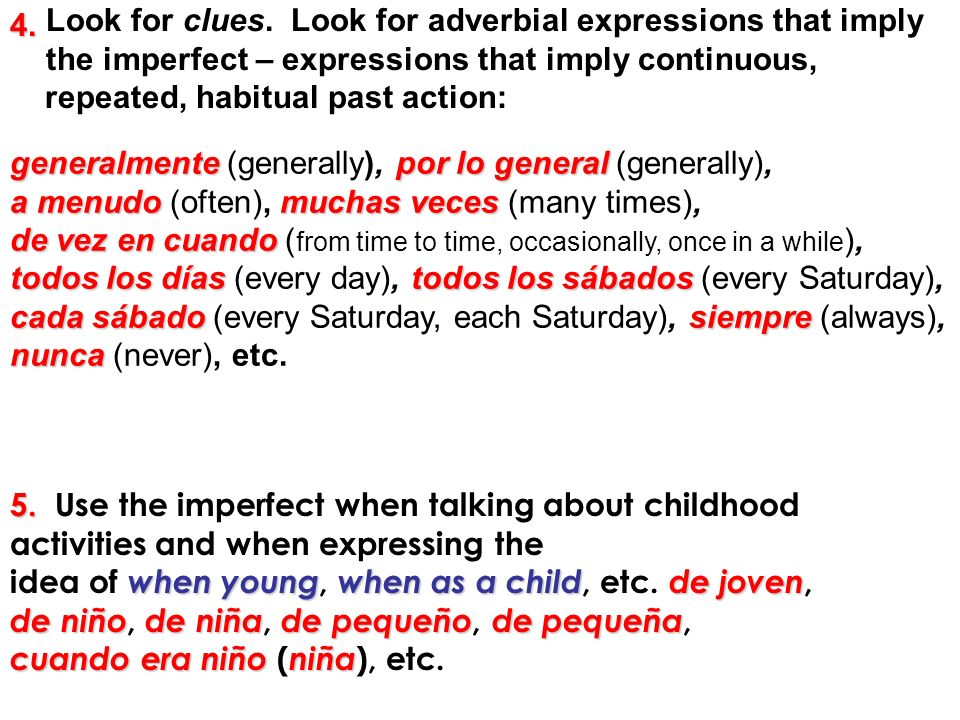 Look for clues. Look for adverbial expressions that imply the imperfect – expressions that imply continuous,