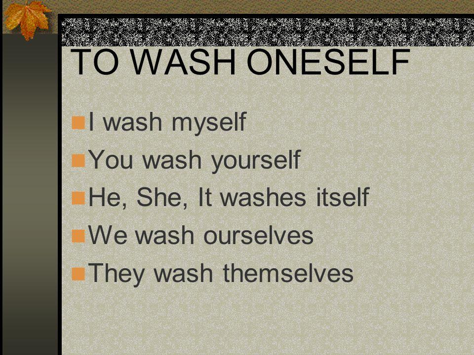 TO WASH ONESELF I wash myself You wash yourself