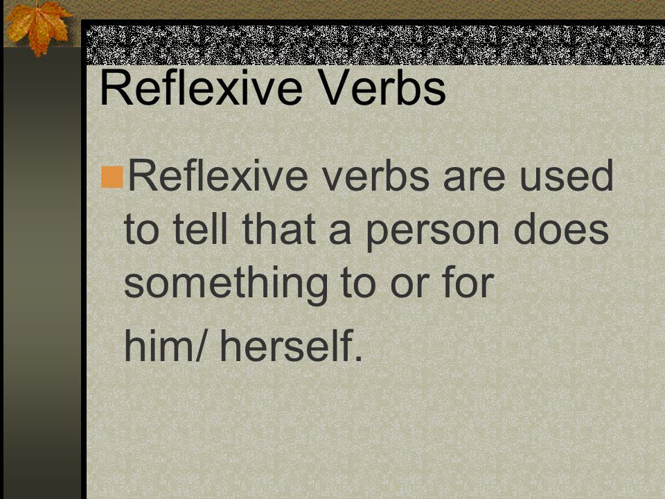 Reflexive Verbs Reflexive verbs are used to tell that a person does something to or for.