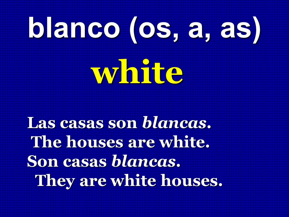 white blanco (os, a, as) Las casas son blancas. The houses are white.