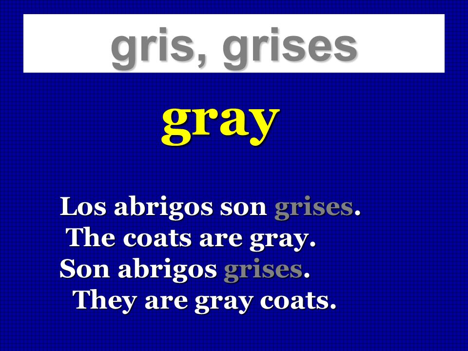 gray gris, grises Los abrigos son grises. The coats are gray.