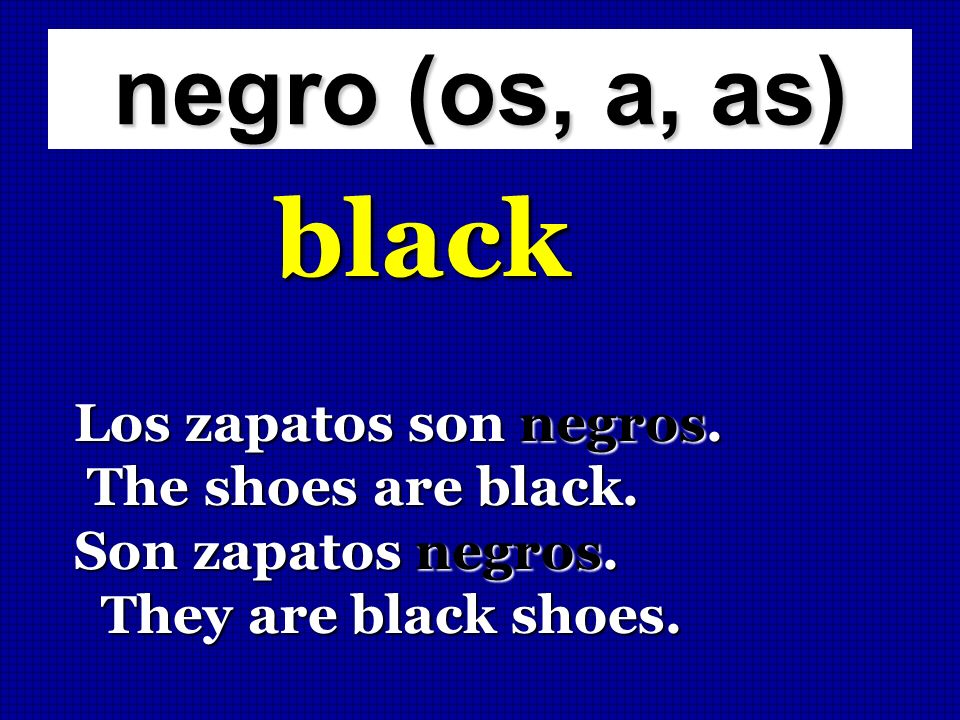black negro (os, a, as) Los zapatos son negros. The shoes are black.