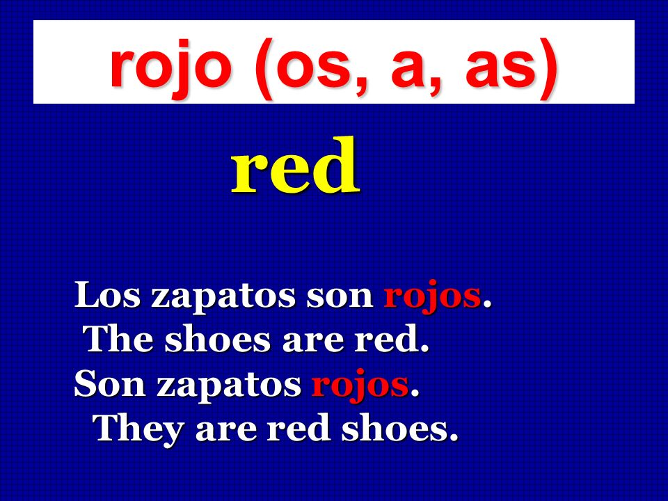 red rojo (os, a, as) Los zapatos son rojos. The shoes are red.