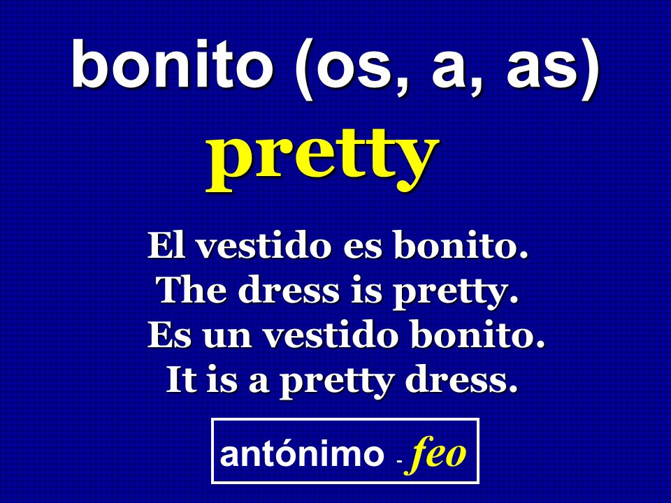 pretty bonito (os, a, as) El vestido es bonito. The dress is pretty.