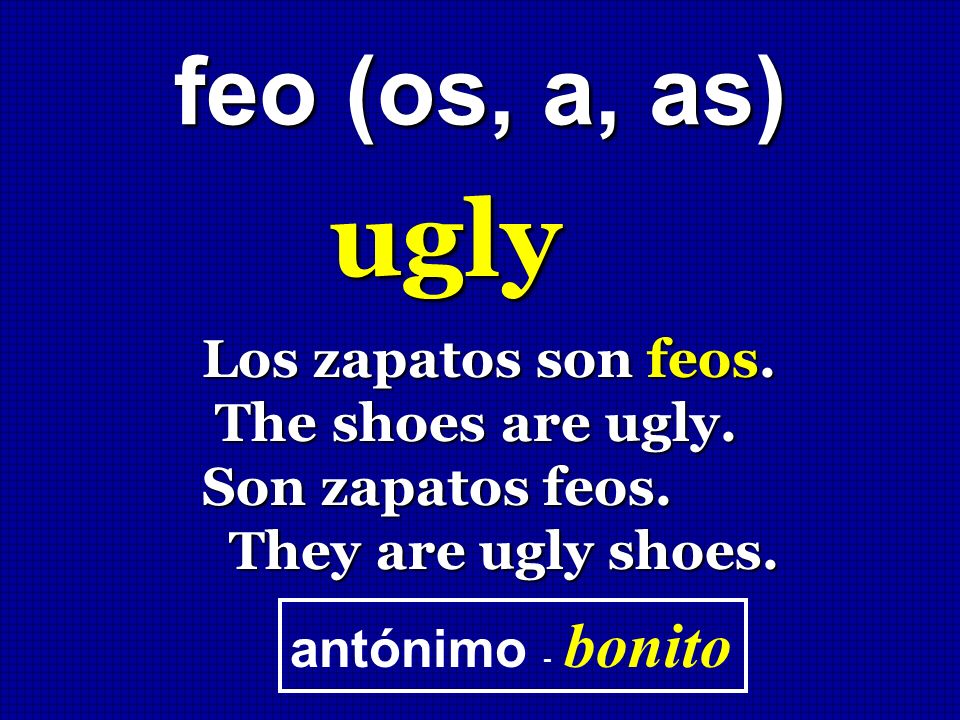 ugly feo (os, a, as) Los zapatos son feos. The shoes are ugly.