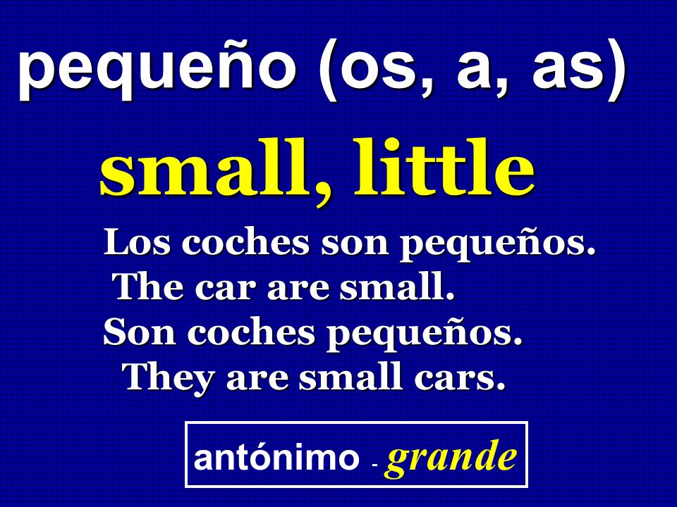 small, little pequeño (os, a, as) Los coches son pequeños.