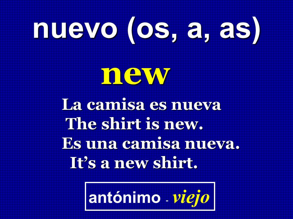 new nuevo (os, a, as) La camisa es nueva The shirt is new.
