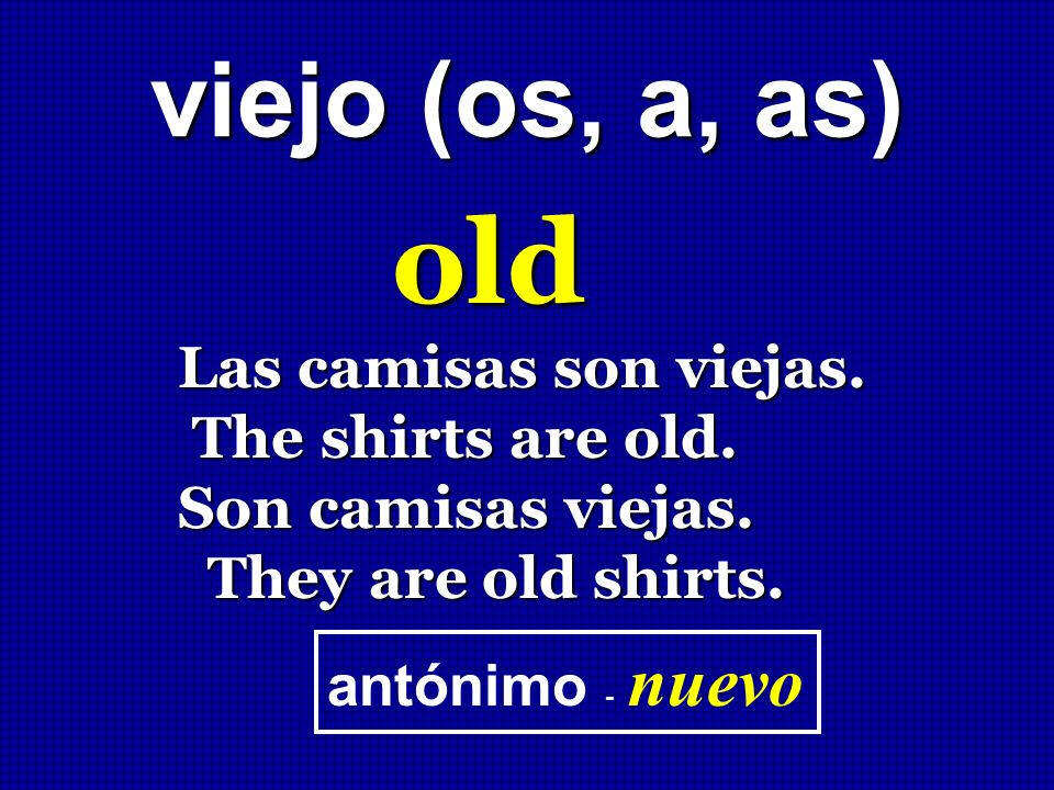 old viejo (os, a, as) Las camisas son viejas. The shirts are old.