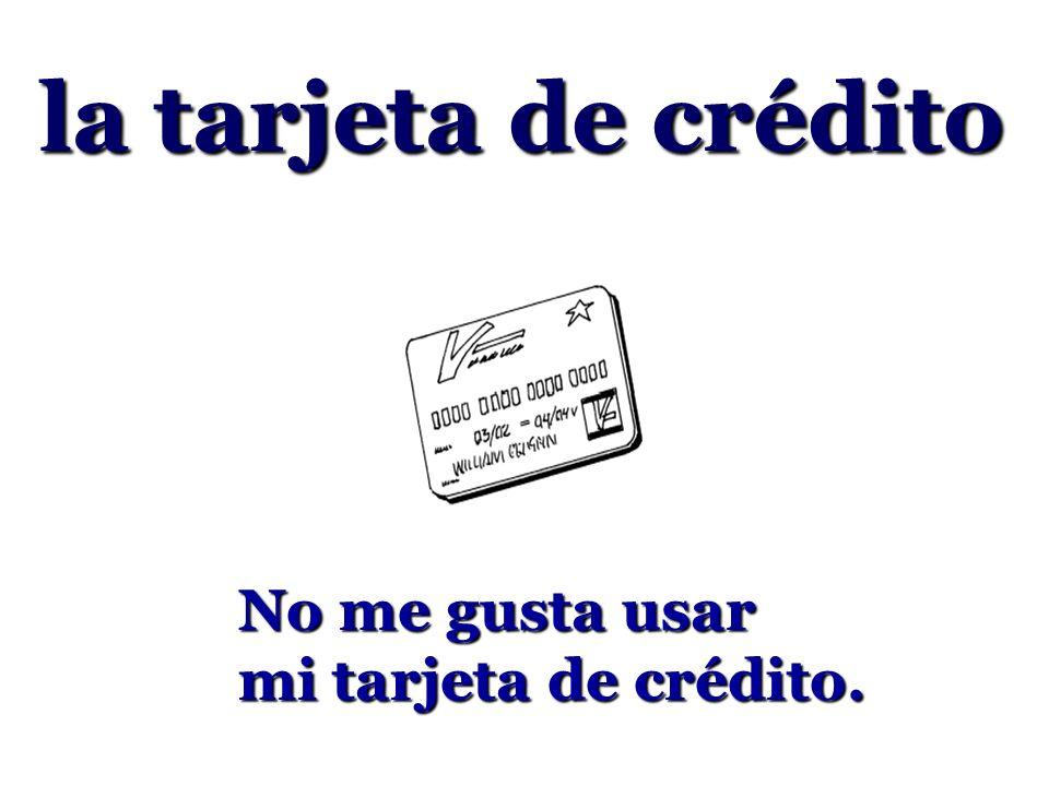 la tarjeta de crédito No me gusta usar mi tarjeta de crédito.