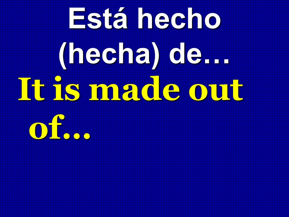 Está hecho (hecha) de… It is made out of…