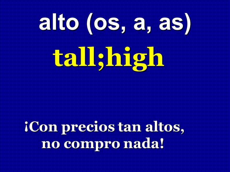 alto (os, a, as) tall;high ¡Con precios tan altos, no compro nada!