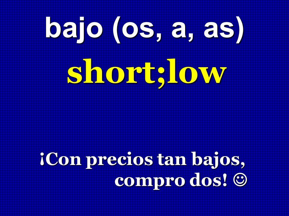 bajo (os, a, as) short;low ¡Con precios tan bajos, compro dos! 