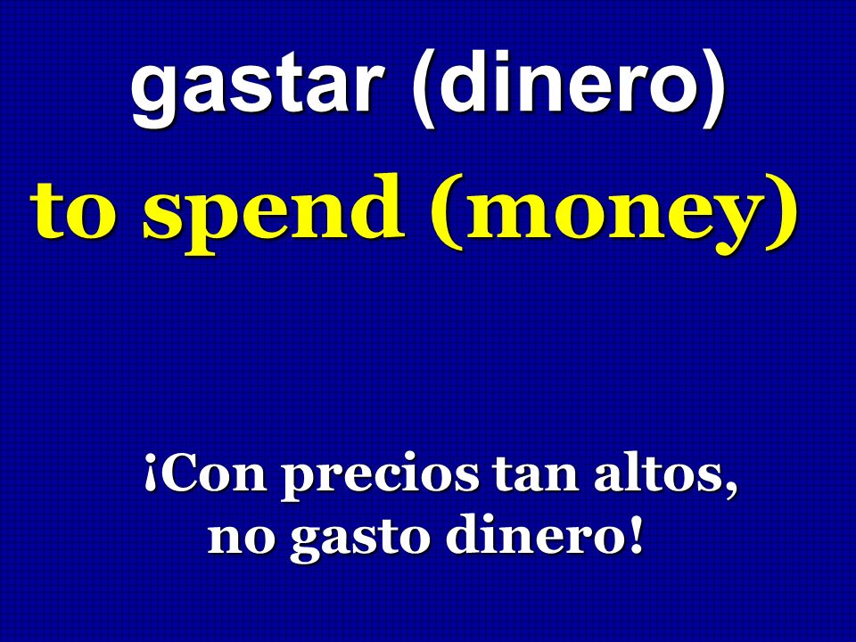 gastar (dinero) to spend (money) ¡Con precios tan altos,
