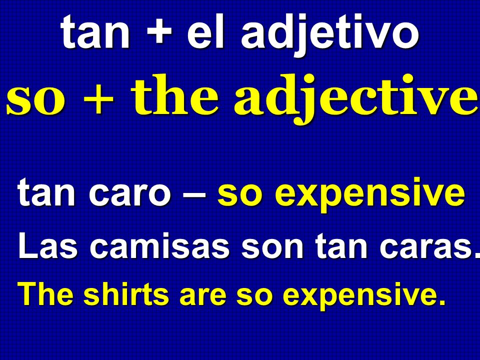 so + the adjective tan + el adjetivo tan caro – so expensive