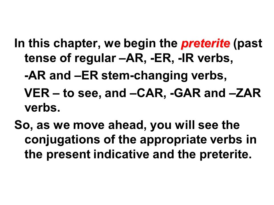 In this chapter, we begin the preterite (past tense of regular –AR, -ER, -IR verbs,
