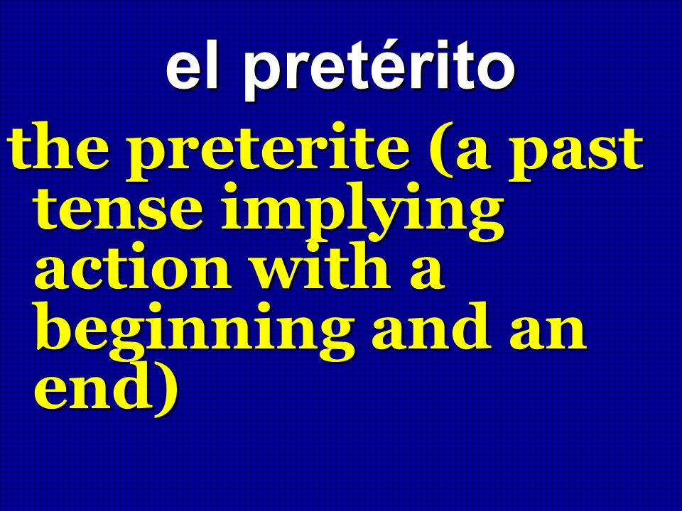 el pretérito the preterite (a past tense implying action with a beginning and an end)