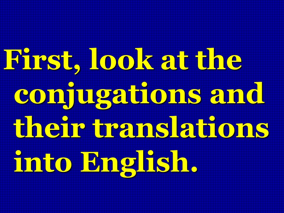 First, look at the conjugations and their translations into English.