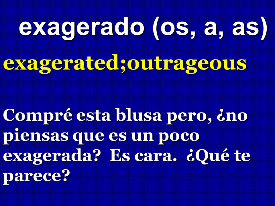 exagerado (os, a, as) exagerated;outrageous