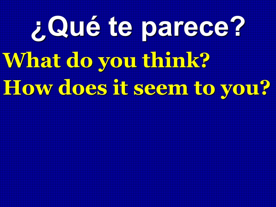 ¿Qué te parece What do you think How does it seem to you