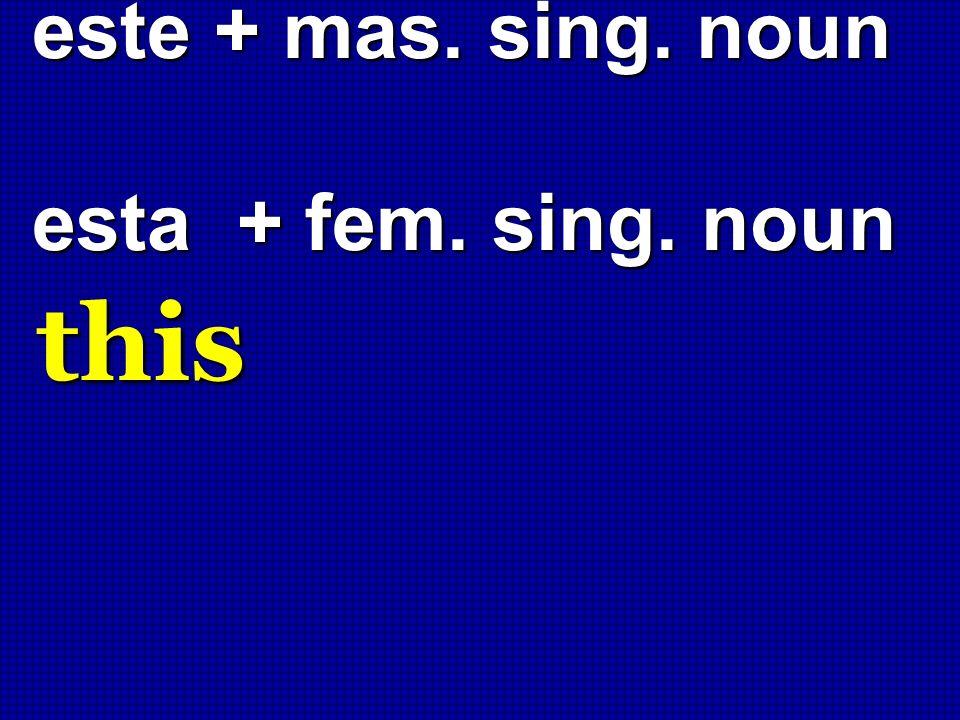 este + mas. sing. noun esta + fem. sing. noun