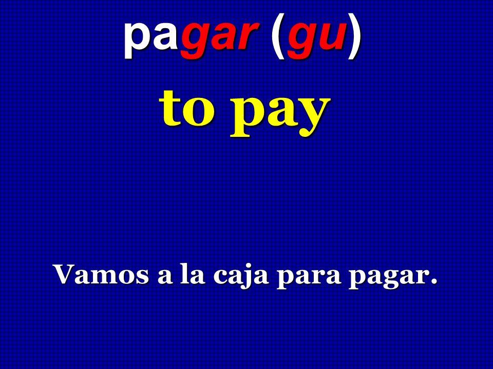 pagar (gu) to pay Vamos a la caja para pagar.