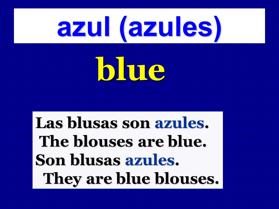 blue azul (azules) Las blusas son azules. The blouses are blue.