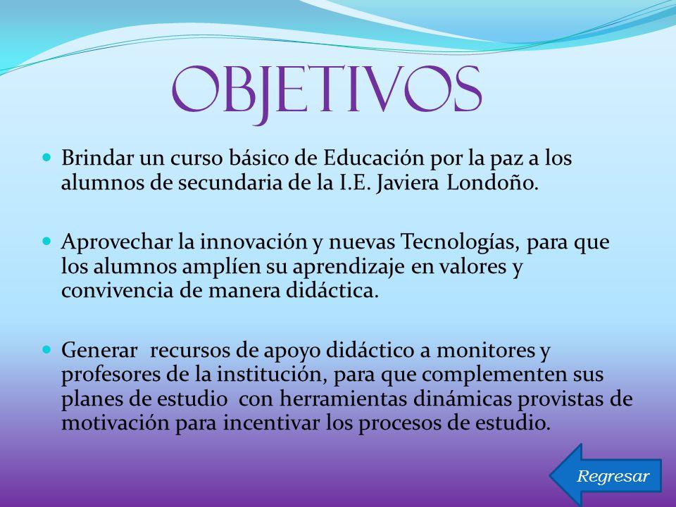 OBJETIVOS Brindar un curso básico de Educación por la paz a los alumnos de secundaria de la I.E. Javiera Londoño.