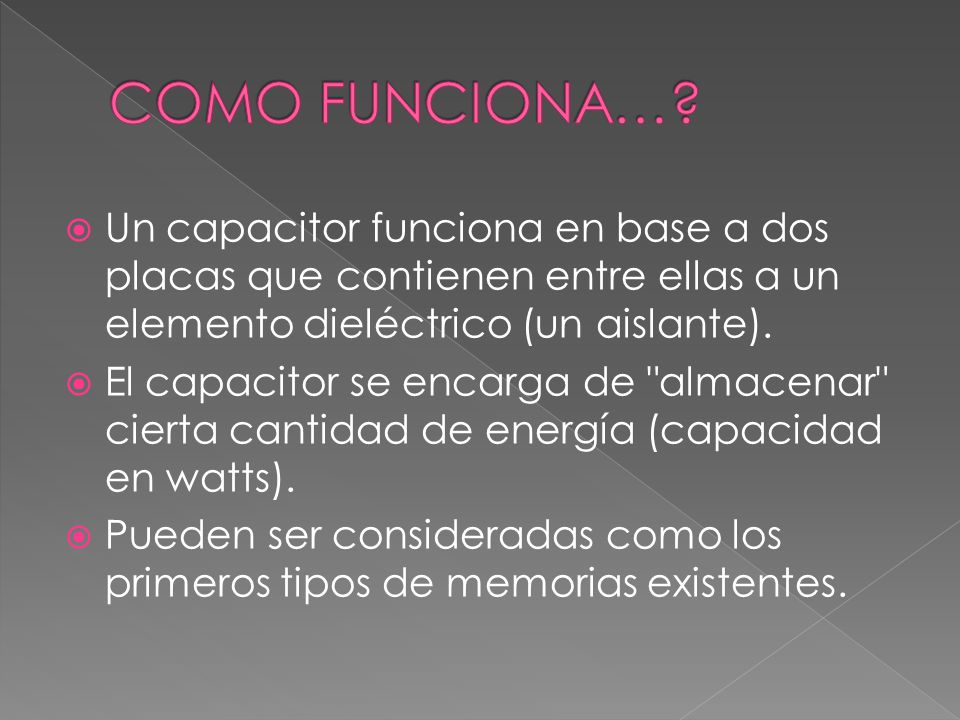 COMO FUNCIONA… Un capacitor funciona en base a dos placas que contienen entre ellas a un elemento dieléctrico (un aislante).