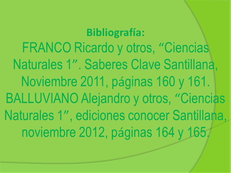 Bibliografía: FRANCO Ricardo y otros, Ciencias Naturales 1 . Saberes Clave Santillana, Noviembre 2011, páginas 160 y 161.