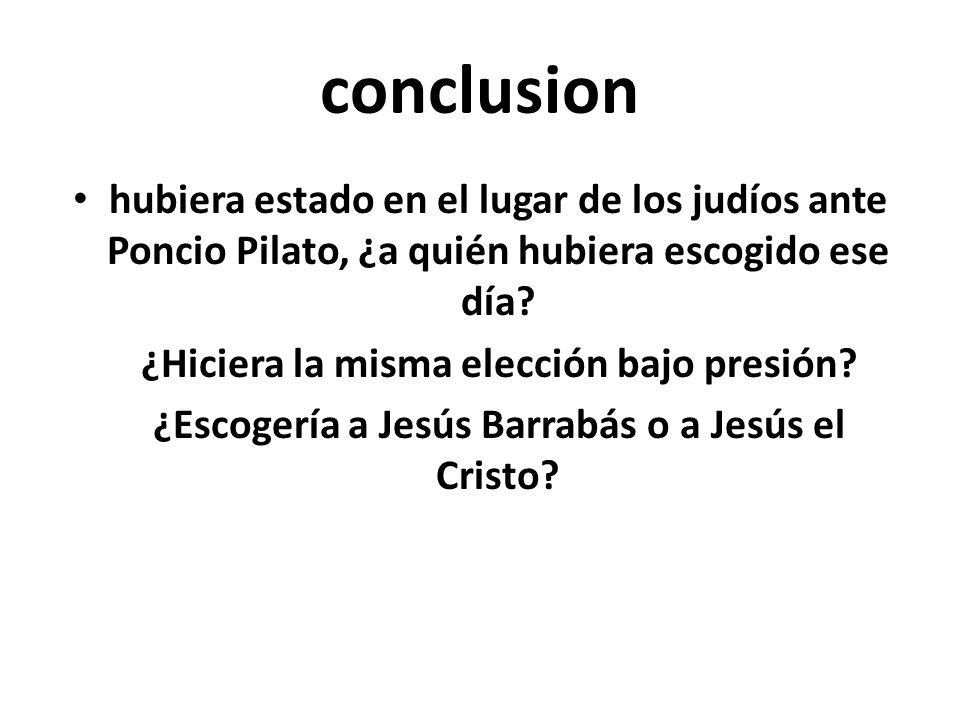 conclusion hubiera estado en el lugar de los judíos ante Poncio Pilato, ¿a quién hubiera escogido ese día