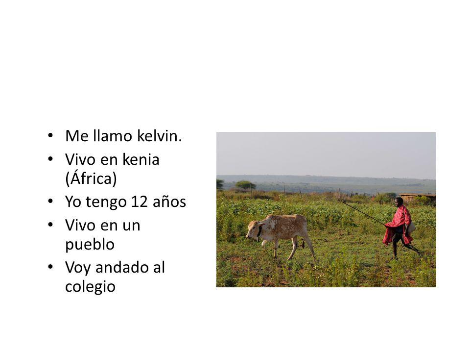 Me llamo kelvin. Vivo en kenia (África) Yo tengo 12 años Vivo en un pueblo Voy andado al colegio