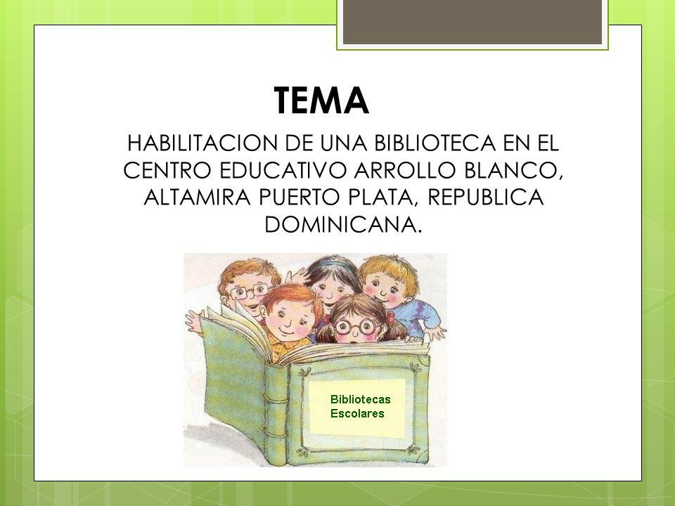 TEMA HABILITACION DE UNA BIBLIOTECA EN EL CENTRO EDUCATIVO ARROLLO BLANCO, ALTAMIRA PUERTO PLATA, REPUBLICA DOMINICANA.