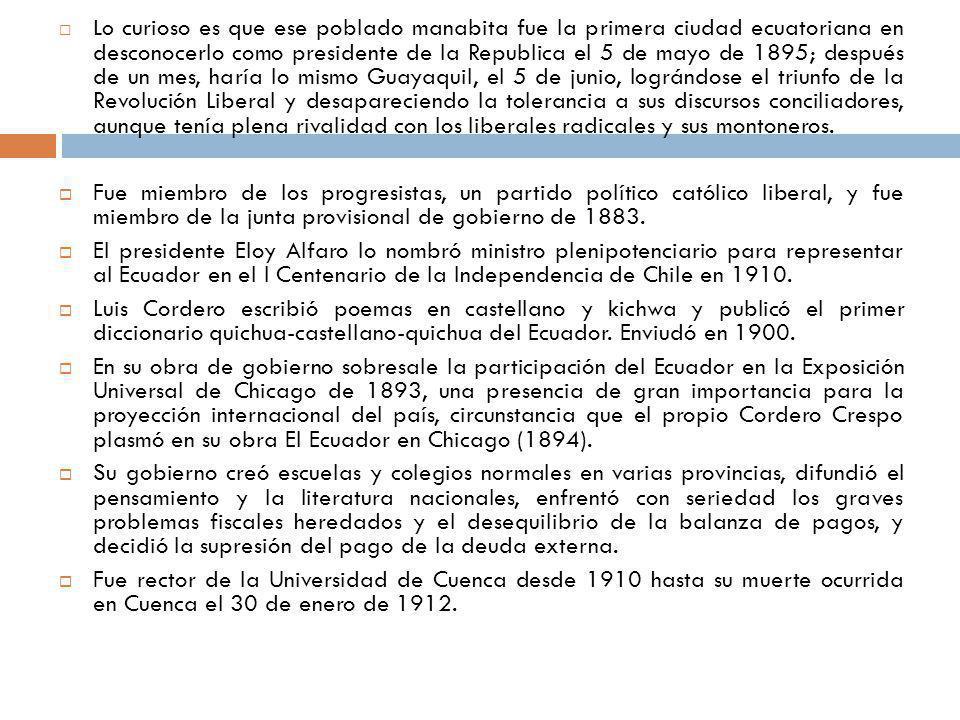 Lo curioso es que ese poblado manabita fue la primera ciudad ecuatoriana en desconocerlo como presidente de la Republica el 5 de mayo de 1895; después de un mes, haría lo mismo Guayaquil, el 5 de junio, lográndose el triunfo de la Revolución Liberal y desapareciendo la tolerancia a sus discursos conciliadores, aunque tenía plena rivalidad con los liberales radicales y sus montoneros.