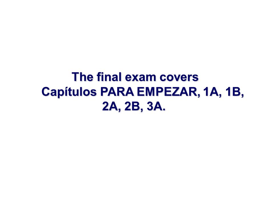 The final exam covers Capítulos PARA EMPEZAR, 1A, 1B, 2A, 2B, 3A.