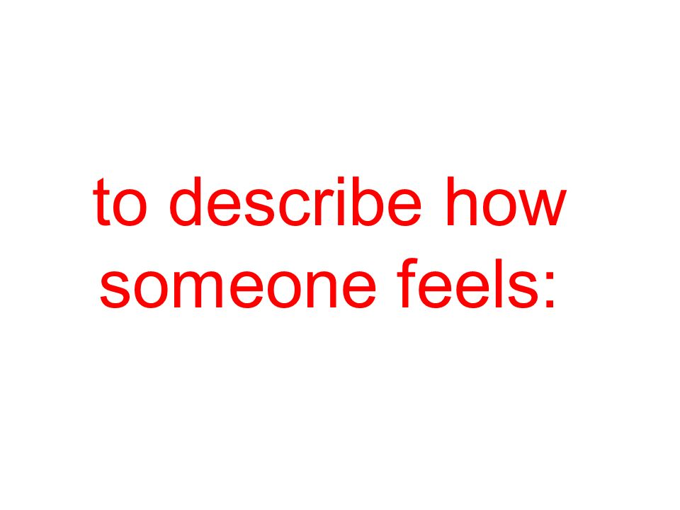 to describe how someone feels: