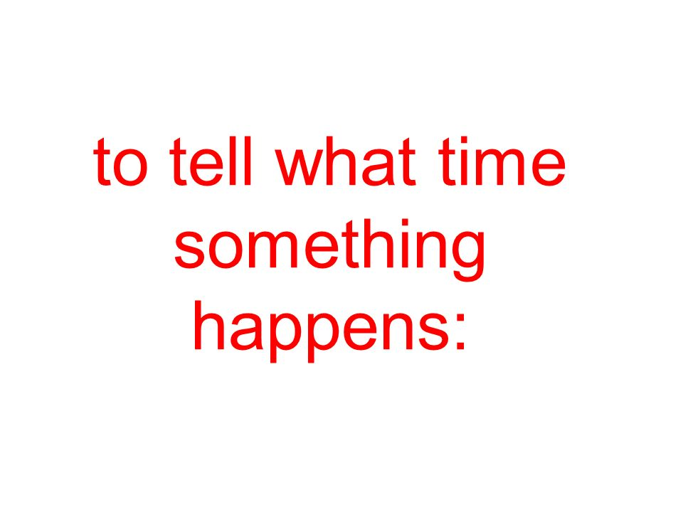 to tell what time something happens: