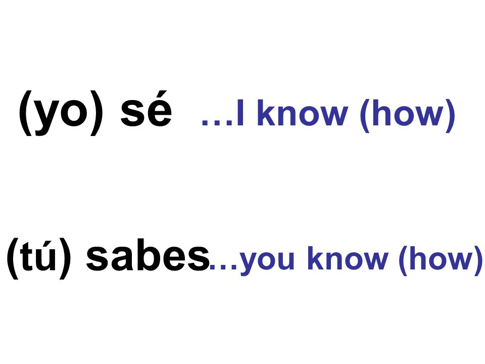 (yo) sé …I know (how) (tú) sabes …you know (how)