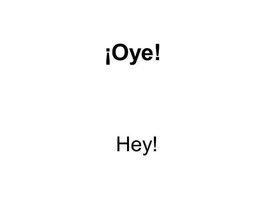 ¡Oye! Hey!