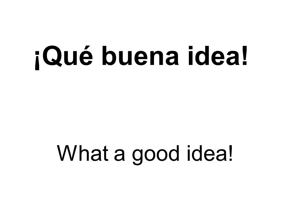 ¡Qué buena idea! What a good idea!