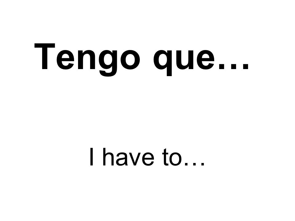 Tengo que… I have to…
