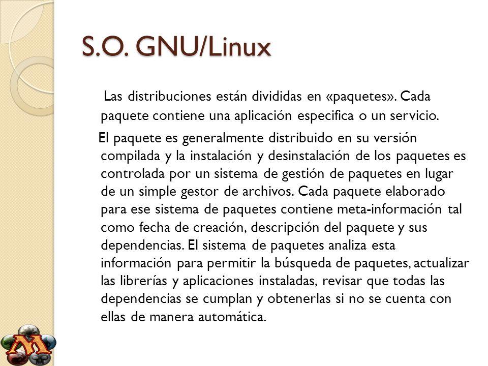 S.O. GNU/Linux Las distribuciones están divididas en «paquetes». Cada paquete contiene una aplicación especifica o un servicio.