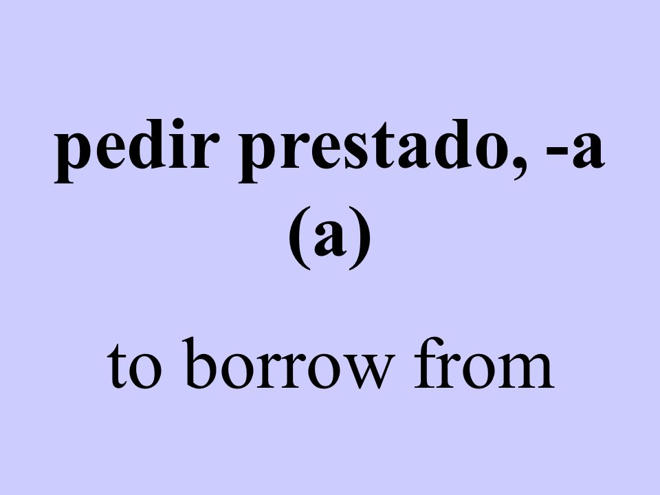 pedir prestado, -a (a) to borrow from