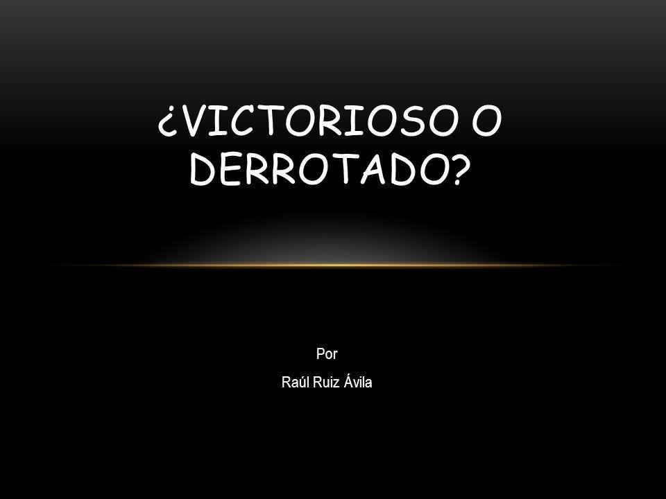 ¿VICTORIOSO O DERROTADO