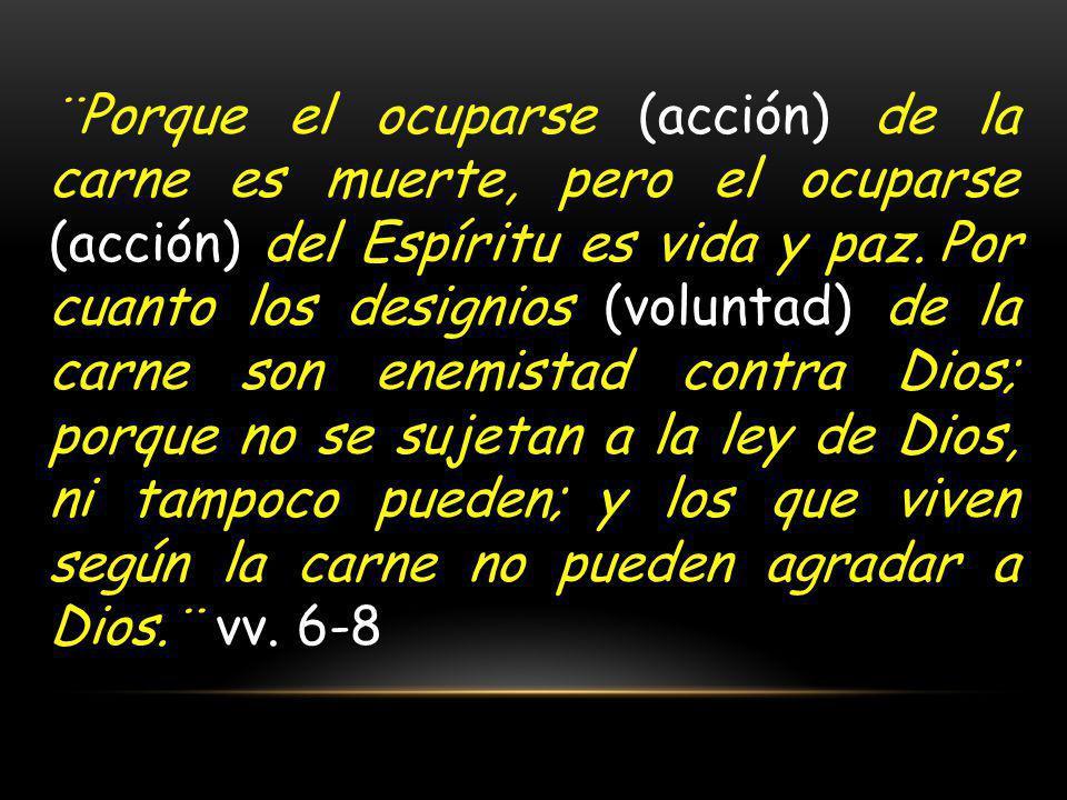 ¨Porque el ocuparse (acción) de la carne es muerte, pero el ocuparse (acción) del Espíritu es vida y paz. Por cuanto los designios (voluntad) de la carne son enemistad contra Dios; porque no se sujetan a la ley de Dios, ni tampoco pueden; y los que viven según la carne no pueden agradar a Dios.¨ vv.