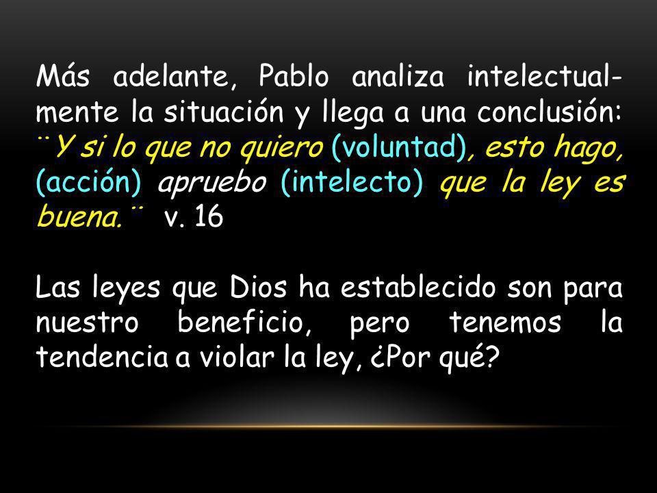Más adelante, Pablo analiza intelectual-mente la situación y llega a una conclusión: ¨Y si lo que no quiero (voluntad), esto hago, (acción) apruebo (intelecto) que la ley es buena.¨ v. 16
