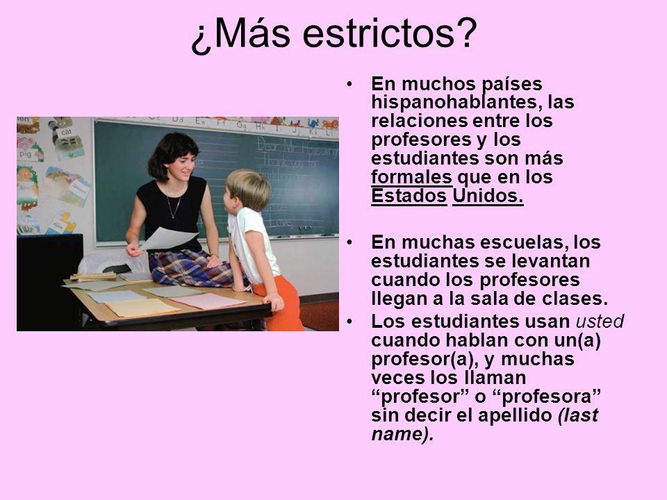 ¿Más estrictos En muchos países hispanohablantes, las relaciones entre los profesores y los estudiantes son más formales que en los Estados Unidos.